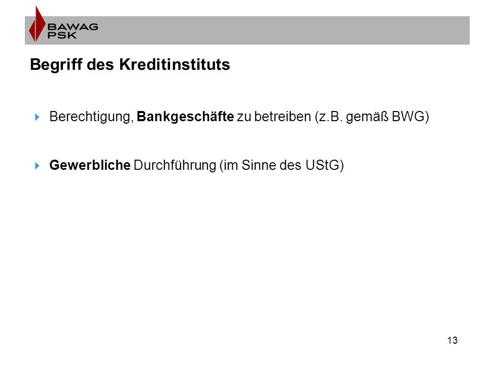 13 Begriff des Kreditinstituts  Berechtigung, Bankgeschäfte zu betreiben (z.B. gemäß BWG)  Gewerbliche Durchführung (im Sinne des UStG)
