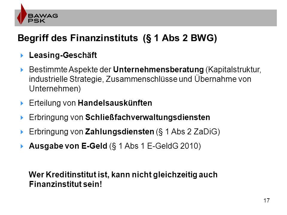 17 Begriff des Finanzinstituts (§ 1 Abs 2 BWG)  Leasing-Geschäft  Bestimmte Aspekte der Unternehmensberatung (Kapitalstruktur, industrielle Strategie, Zusammenschlüsse und Übernahme von Unternehmen)  Erteilung von Handelsauskünften  Erbringung von Schließfachverwaltungsdiensten  Erbringung von Zahlungsdiensten (§ 1 Abs 2 ZaDiG)  Ausgabe von E-Geld (§ 1 Abs 1 E-GeldG 2010) Wer Kreditinstitut ist, kann nicht gleichzeitig auch Finanzinstitut sein!