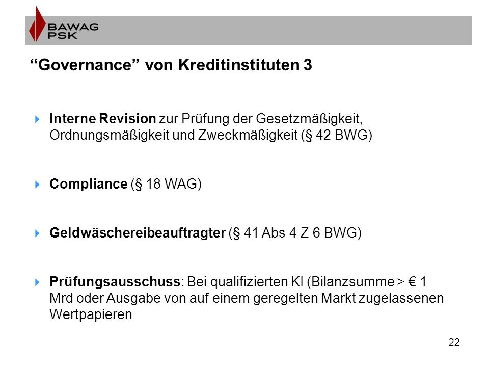 22 Governance von Kreditinstituten 3  Interne Revision zur Prüfung der Gesetzmäßigkeit, Ordnungsmäßigkeit und Zweckmäßigkeit (§ 42 BWG)  Compliance (§ 18 WAG)  Geldwäschereibeauftragter (§ 41 Abs 4 Z 6 BWG)  Prüfungsausschuss: Bei qualifizierten KI (Bilanzsumme > € 1 Mrd oder Ausgabe von auf einem geregelten Markt zugelassenen Wertpapieren