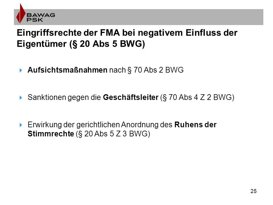 25 Eingriffsrechte der FMA bei negativem Einfluss der Eigentümer (§ 20 Abs 5 BWG)  Aufsichtsmaßnahmen nach § 70 Abs 2 BWG  Sanktionen gegen die Gesc