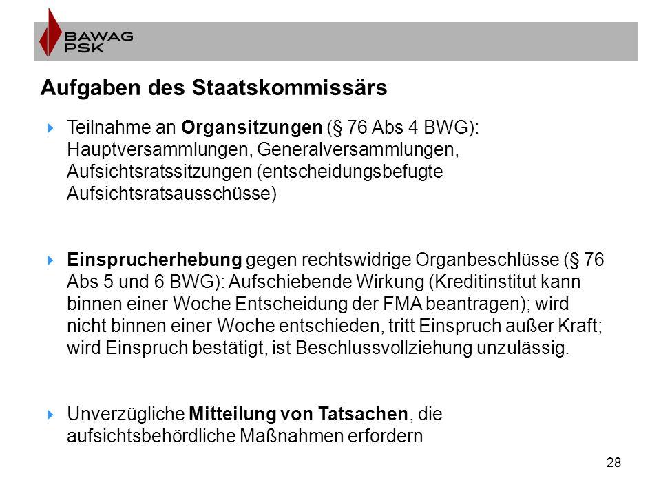 28 Aufgaben des Staatskommissärs  Teilnahme an Organsitzungen (§ 76 Abs 4 BWG): Hauptversammlungen, Generalversammlungen, Aufsichtsratssitzungen (ent