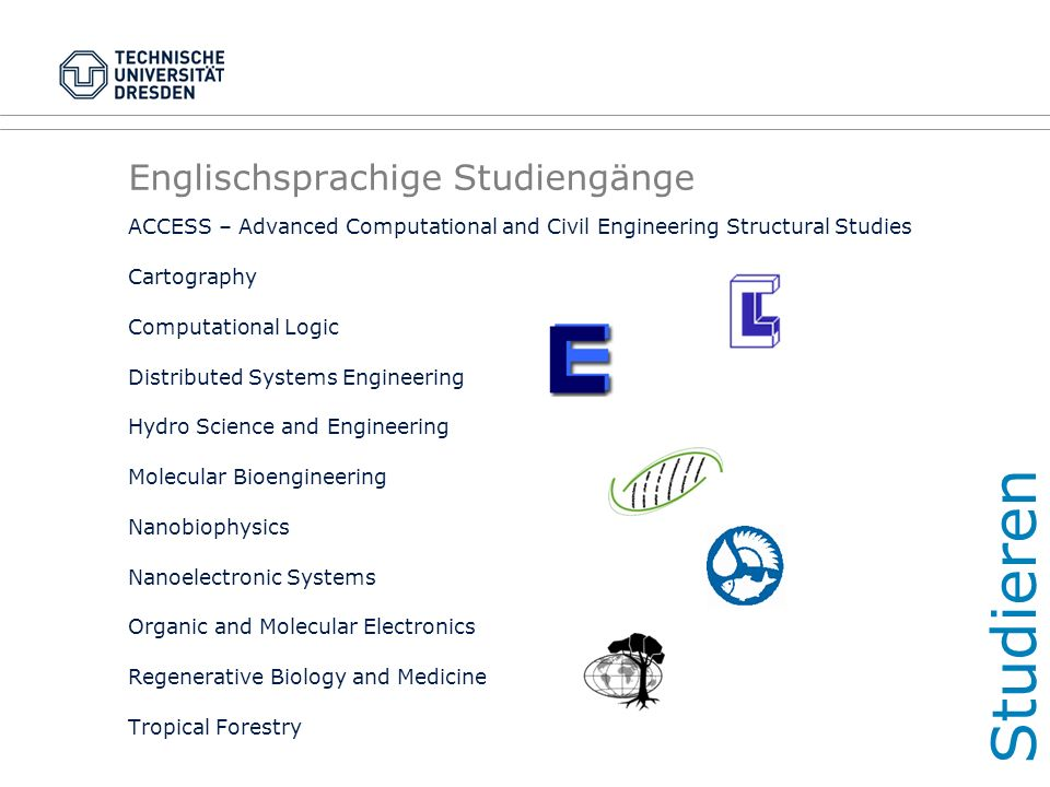 Englischsprachige Studiengänge ACCESS – Advanced Computational and Civil Engineering Structural Studies Cartography Computational Logic Distributed Systems Engineering Hydro Science and Engineering Molecular Bioengineering Nanobiophysics Nanoelectronic Systems Organic and Molecular Electronics Regenerative Biology and Medicine Tropical Forestry Studieren