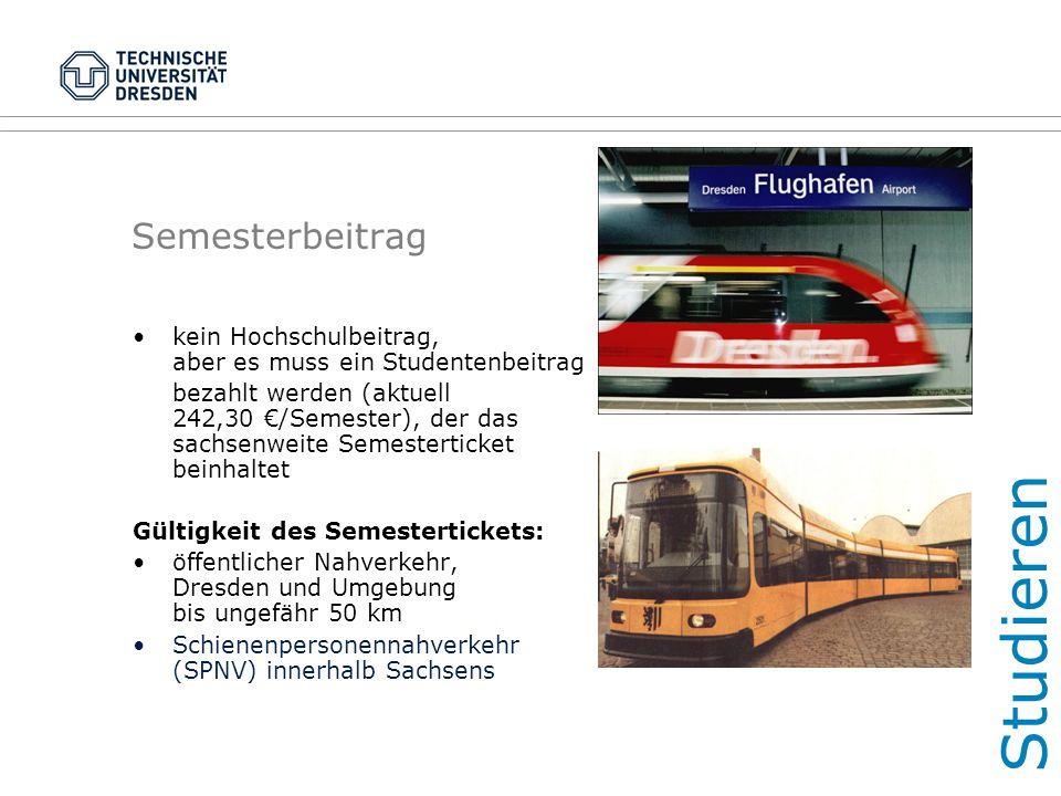 Semesterbeitrag kein Hochschulbeitrag, aber es muss ein Studentenbeitrag bezahlt werden (aktuell 242,30 €/Semester), der das sachsenweite Semesterticket beinhaltet Gültigkeit des Semestertickets: öffentlicher Nahverkehr, Dresden und Umgebung bis ungefähr 50 km Schienenpersonennahverkehr (SPNV) innerhalb Sachsens Studieren