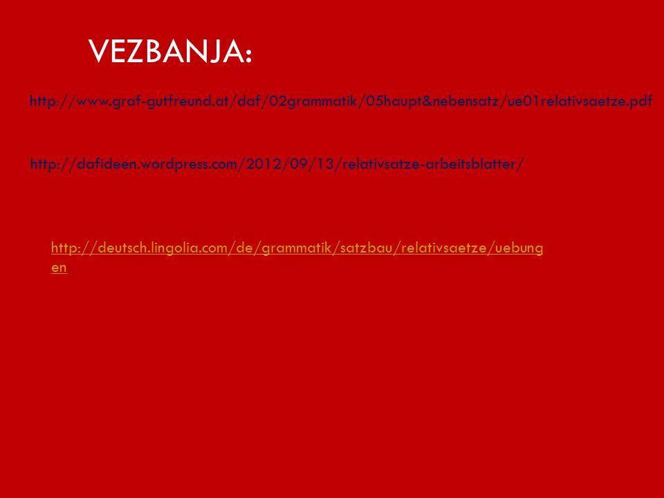 http://www.graf-gutfreund.at/daf/02grammatik/05haupt&nebensatz/ue01relativsaetze.pdf VEZBANJA: http://dafideen.wordpress.com/2012/09/13/relativsatze-arbeitsblatter/ http://deutsch.lingolia.com/de/grammatik/satzbau/relativsaetze/uebung en