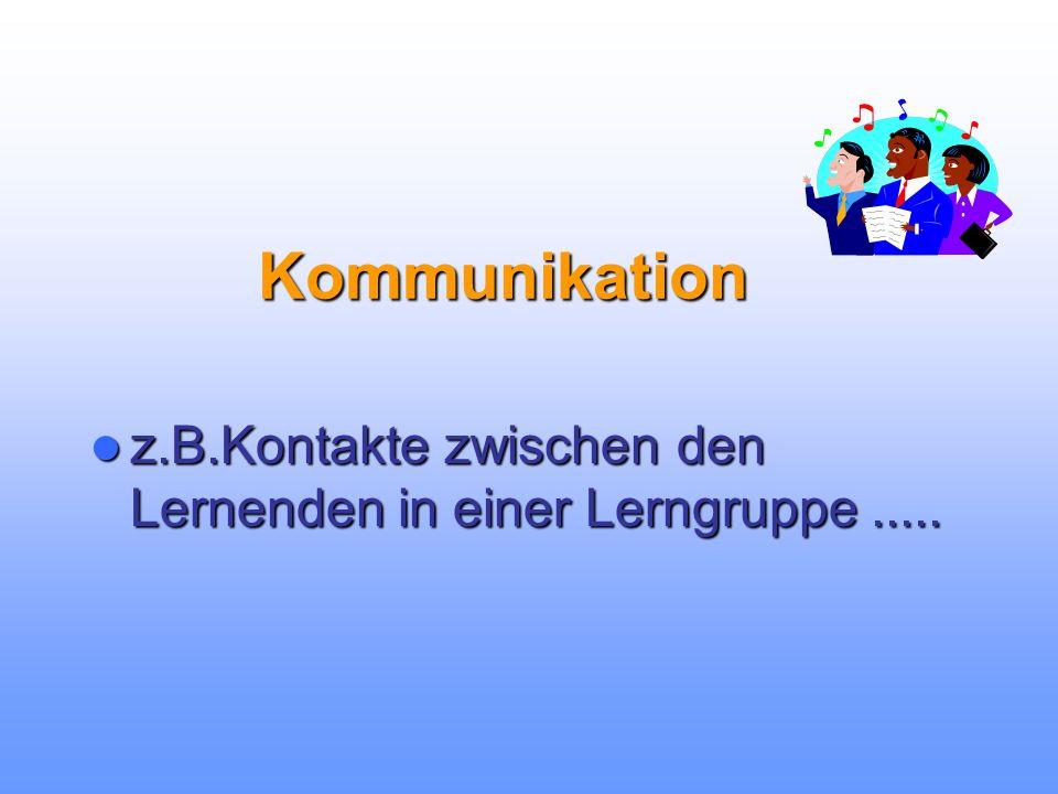 Kommunikation z.B.Kontakte z.B.Kontakte zwischen den Lernenden in einer Lerngruppe.....