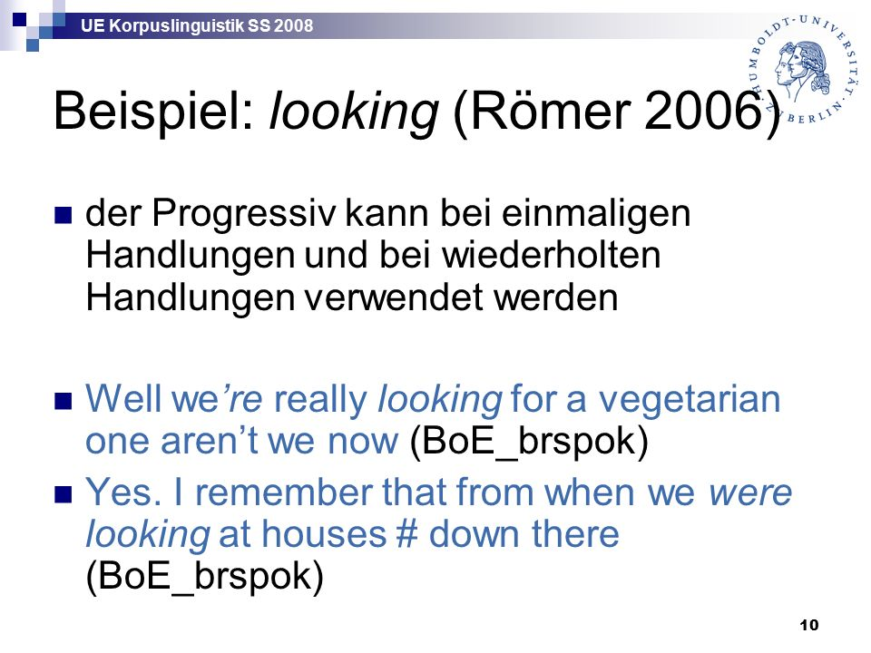 UE Korpuslinguistik SS 2008 10 Beispiel: looking (Römer 2006) der Progressiv kann bei einmaligen Handlungen und bei wiederholten Handlungen verwendet werden Well we're really looking for a vegetarian one aren't we now (BoE_brspok) Yes.