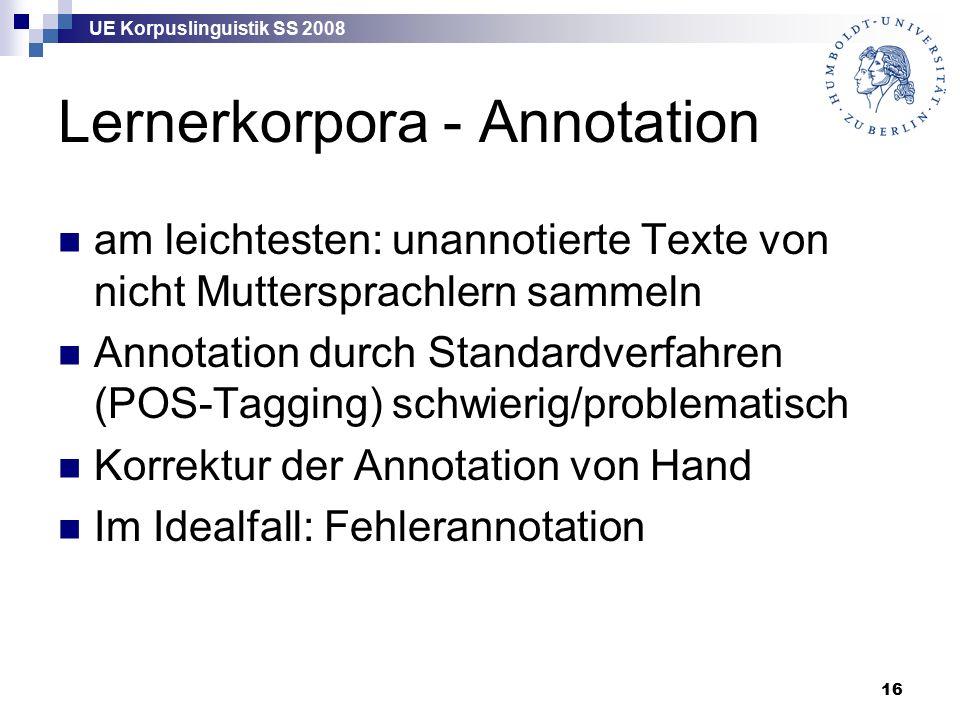 UE Korpuslinguistik SS 2008 16 Lernerkorpora - Annotation am leichtesten: unannotierte Texte von nicht Muttersprachlern sammeln Annotation durch Standardverfahren (POS-Tagging) schwierig/problematisch Korrektur der Annotation von Hand Im Idealfall: Fehlerannotation