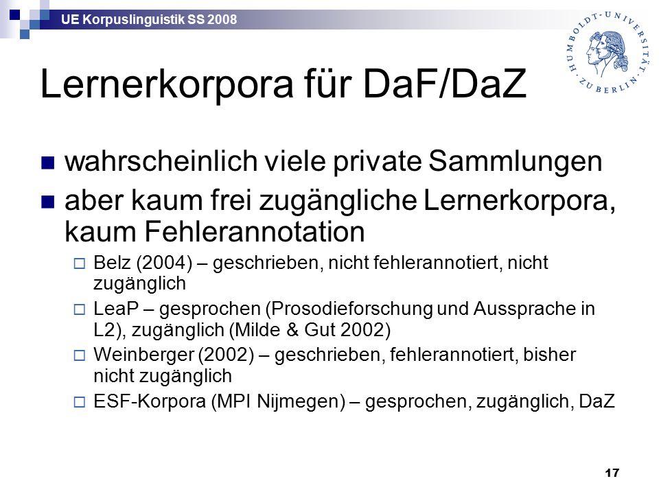 UE Korpuslinguistik SS 2008 17 Lernerkorpora für DaF/DaZ wahrscheinlich viele private Sammlungen aber kaum frei zugängliche Lernerkorpora, kaum Fehlerannotation  Belz (2004) – geschrieben, nicht fehlerannotiert, nicht zugänglich  LeaP – gesprochen (Prosodieforschung und Aussprache in L2), zugänglich (Milde & Gut 2002)  Weinberger (2002) – geschrieben, fehlerannotiert, bisher nicht zugänglich  ESF-Korpora (MPI Nijmegen) – gesprochen, zugänglich, DaZ