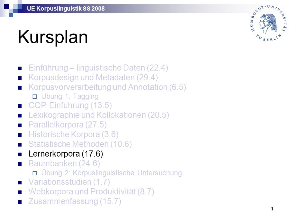 UE Korpuslinguistik SS 2008 1 Kursplan Einführung – linguistische Daten (22.4) Korpusdesign und Metadaten (29.4) Korpusvorverarbeitung und Annotation (6.5)  Übung 1: Tagging CQP-Einführung (13.5) Lexikographie und Kollokationen (20.5) Parallelkorpora (27.5) Historische Korpora (3.6) Statistische Methoden (10.6) Lernerkorpora (17.6) Baumbanken (24.6)  Übung 2: Korpuslinguistische Untersuchung Variationsstudien (1.7) Webkorpora und Produktivität (8.7) Zusammenfassung (15.7)