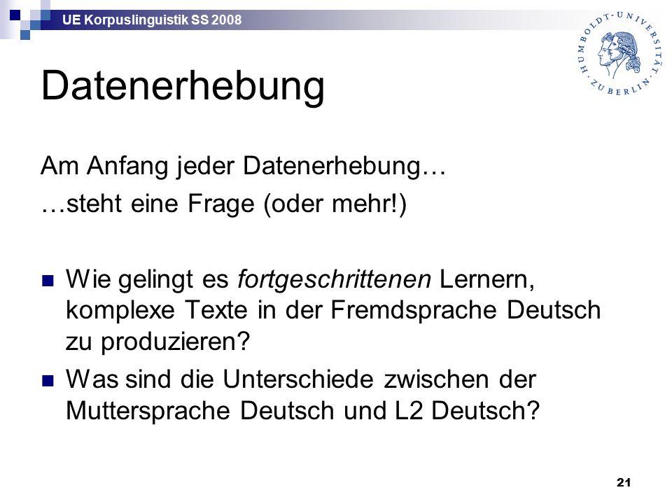 UE Korpuslinguistik SS 2008 21 Datenerhebung Am Anfang jeder Datenerhebung… …steht eine Frage (oder mehr!) Wie gelingt es fortgeschrittenen Lernern, komplexe Texte in der Fremdsprache Deutsch zu produzieren.