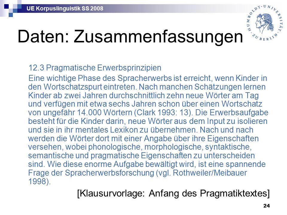 UE Korpuslinguistik SS 2008 24 Daten: Zusammenfassungen 12.3 Pragmatische Erwerbsprinzipien Eine wichtige Phase des Spracherwerbs ist erreicht, wenn Kinder in den Wortschatzspurt eintreten.