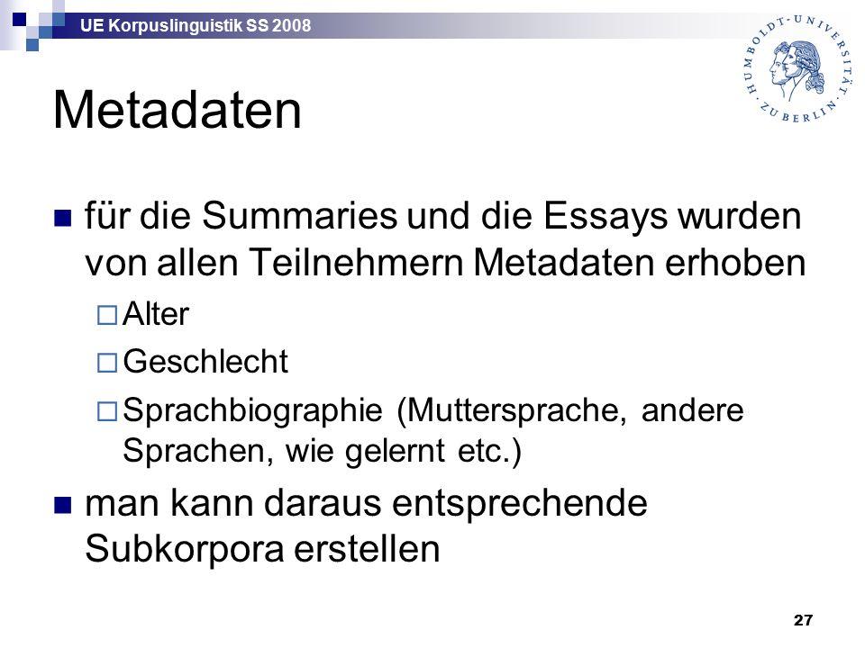 UE Korpuslinguistik SS 2008 27 Metadaten für die Summaries und die Essays wurden von allen Teilnehmern Metadaten erhoben  Alter  Geschlecht  Sprachbiographie (Muttersprache, andere Sprachen, wie gelernt etc.) man kann daraus entsprechende Subkorpora erstellen