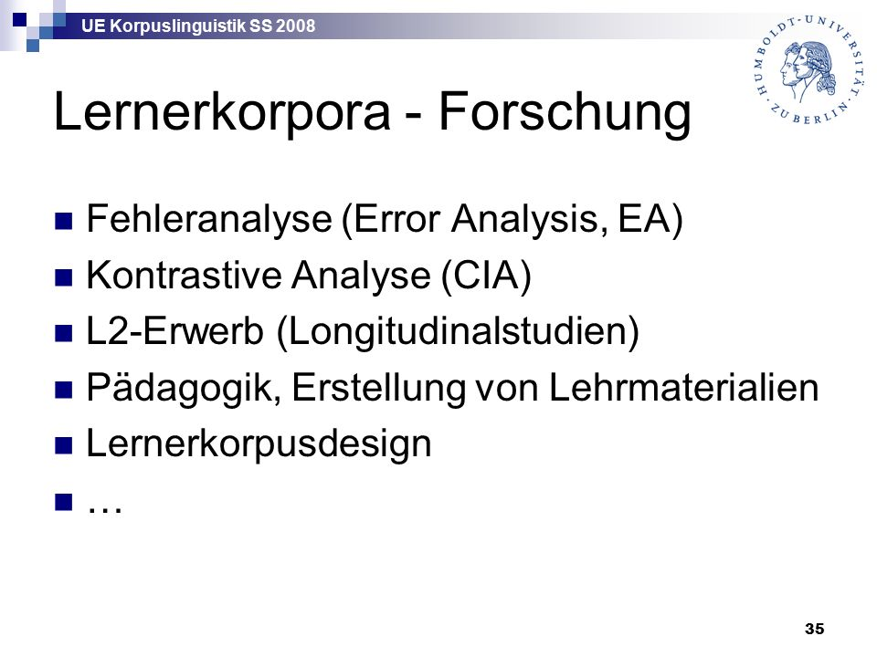 UE Korpuslinguistik SS 2008 35 Lernerkorpora - Forschung Fehleranalyse (Error Analysis, EA) Kontrastive Analyse (CIA) L2-Erwerb (Longitudinalstudien) Pädagogik, Erstellung von Lehrmaterialien Lernerkorpusdesign …
