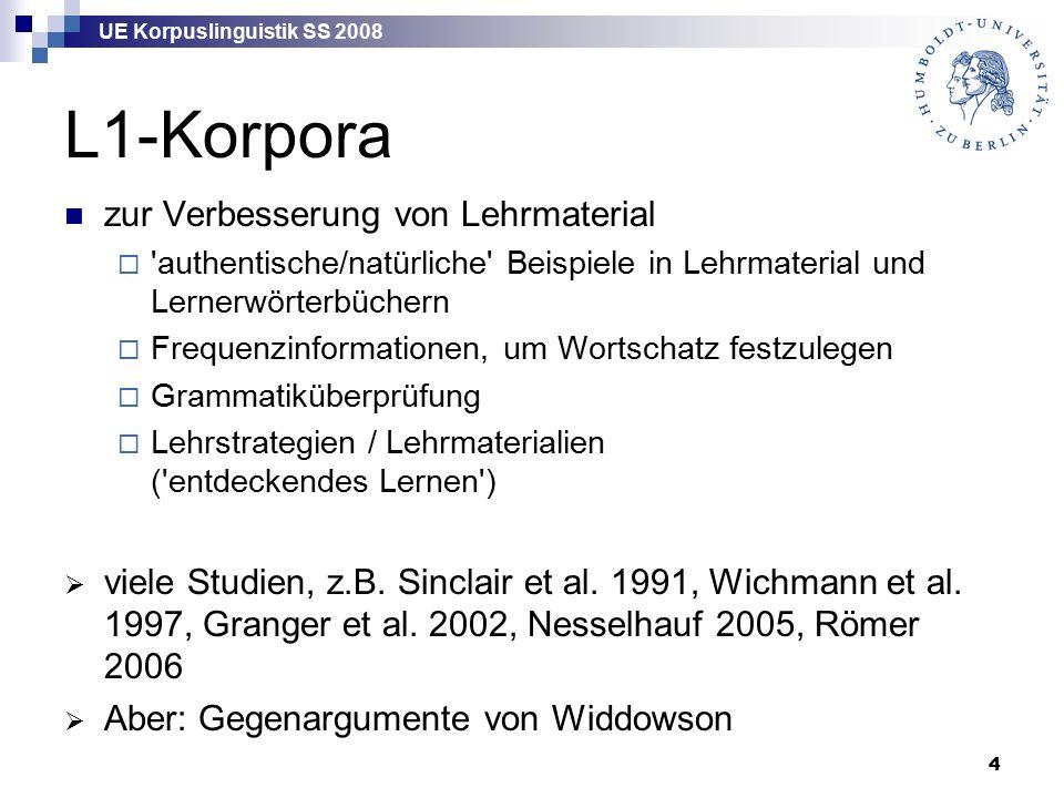 UE Korpuslinguistik SS 2008 4 L1-Korpora zur Verbesserung von Lehrmaterial  authentische/natürliche Beispiele in Lehrmaterial und Lernerwörterbüchern  Frequenzinformationen, um Wortschatz festzulegen  Grammatiküberprüfung  Lehrstrategien / Lehrmaterialien ( entdeckendes Lernen )  viele Studien, z.B.