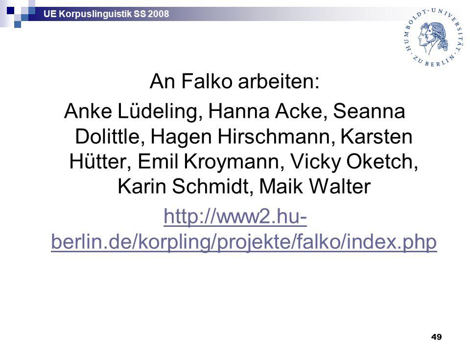 UE Korpuslinguistik SS 2008 49 An Falko arbeiten: Anke Lüdeling, Hanna Acke, Seanna Dolittle, Hagen Hirschmann, Karsten Hütter, Emil Kroymann, Vicky Oketch, Karin Schmidt, Maik Walter http://www2.hu- berlin.de/korpling/projekte/falko/index.php