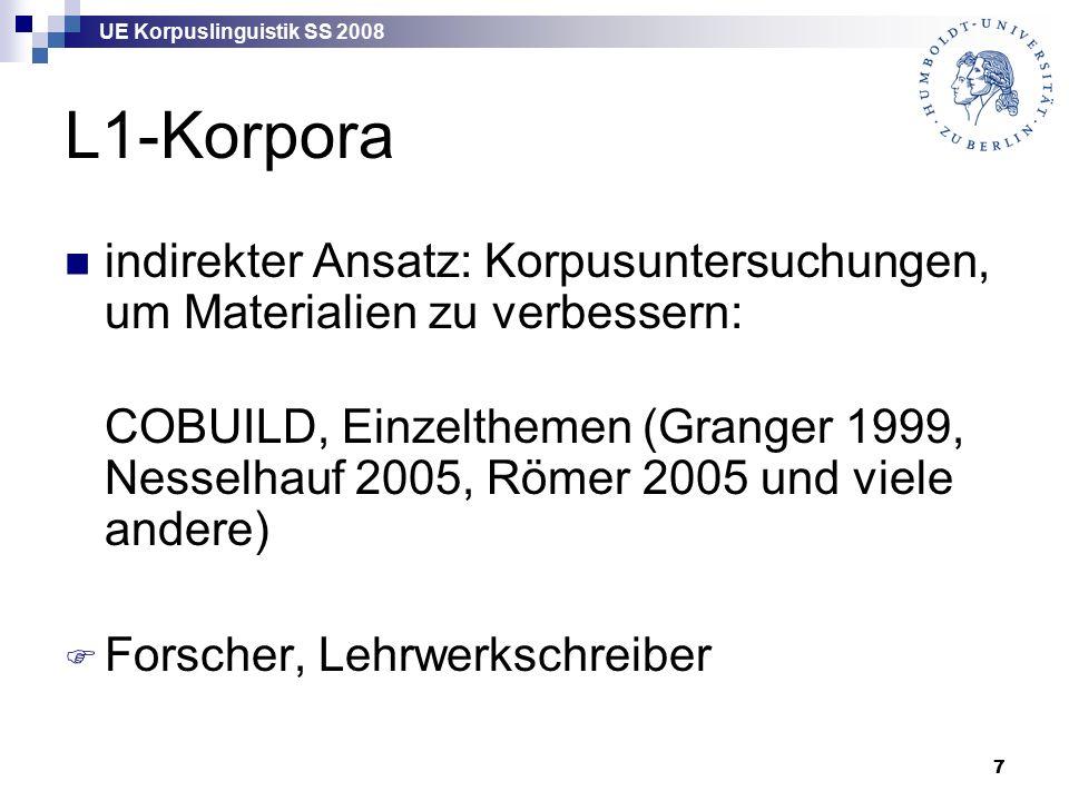 UE Korpuslinguistik SS 2008 7 L1-Korpora indirekter Ansatz: Korpusuntersuchungen, um Materialien zu verbessern: COBUILD, Einzelthemen (Granger 1999, Nesselhauf 2005, Römer 2005 und viele andere)  Forscher, Lehrwerkschreiber
