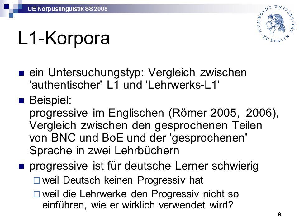 UE Korpuslinguistik SS 2008 8 L1-Korpora ein Untersuchungstyp: Vergleich zwischen authentischer L1 und Lehrwerks-L1 Beispiel: progressive im Englischen (Römer 2005, 2006), Vergleich zwischen den gesprochenen Teilen von BNC und BoE und der gesprochenen Sprache in zwei Lehrbüchern progressive ist für deutsche Lerner schwierig  weil Deutsch keinen Progressiv hat  weil die Lehrwerke den Progressiv nicht so einführen, wie er wirklich verwendet wird