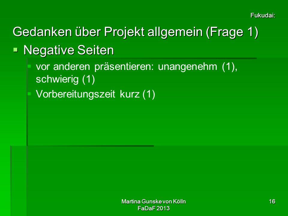 Martina Gunske von Kölln FaDaF 2013 16 Fukudai: Gedanken über Projekt allgemein (Frage 1)  Negative Seiten   vor anderen präsentieren: unangenehm (1), schwierig (1)   Vorbereitungszeit kurz (1)