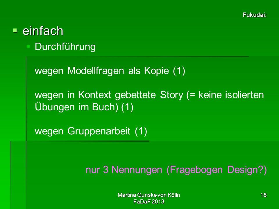 Martina Gunske von Kölln FaDaF 2013 18 Fukudai:  einfach   Durchführung wegen Modellfragen als Kopie (1) wegen in Kontext gebettete Story (= keine isolierten Übungen im Buch) (1) wegen Gruppenarbeit (1) nur 3 Nennungen (Fragebogen Design )