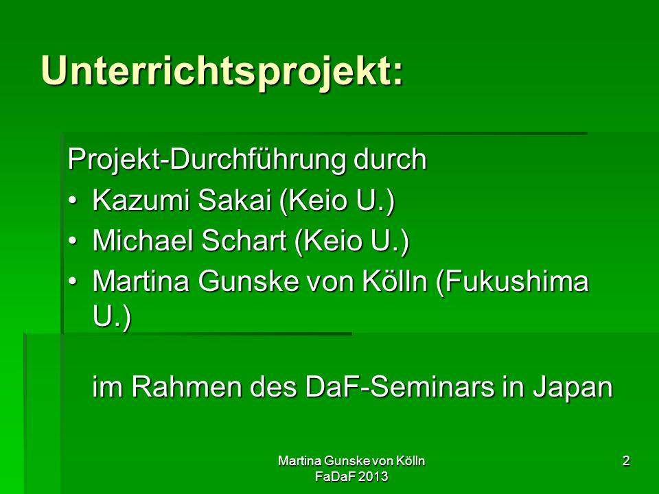 Martina Gunske von Kölln FaDaF 2013 2 Unterrichtsprojekt: Projekt-Durchführung durch Kazumi Sakai (Keio U.)Kazumi Sakai (Keio U.) Michael Schart (Keio U.)Michael Schart (Keio U.) Martina Gunske von Kölln (Fukushima U.) im Rahmen des DaF-Seminars in JapanMartina Gunske von Kölln (Fukushima U.) im Rahmen des DaF-Seminars in Japan