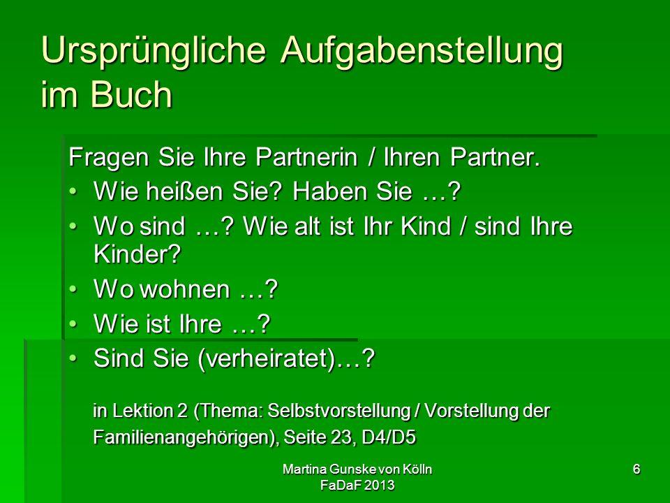 Martina Gunske von Kölln FaDaF 2013 6 Ursprüngliche Aufgabenstellung im Buch Fragen Sie Ihre Partnerin / Ihren Partner.