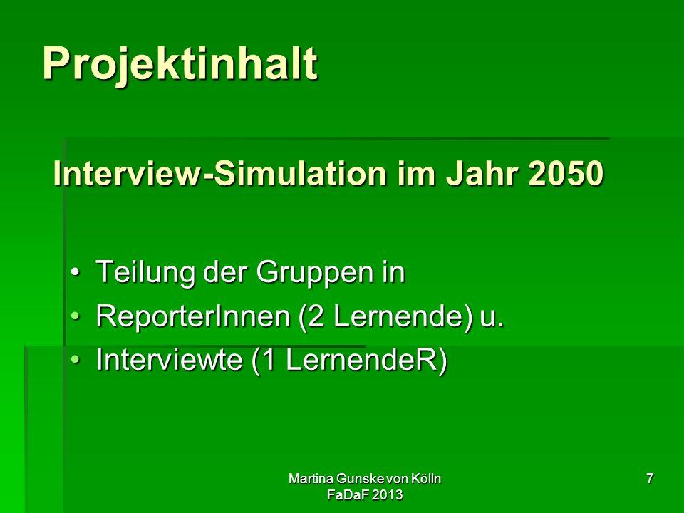 Martina Gunske von Kölln FaDaF 2013 7 Projektinhalt Interview-Simulation im Jahr 2050 Teilung der Gruppen inTeilung der Gruppen in ReporterInnen (2 Lernende) u.ReporterInnen (2 Lernende) u.