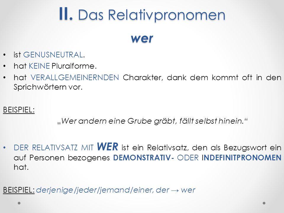 II. Das Relativpronomen wer ist GENUSNEUTRAL. hat KEINE Pluralforme.