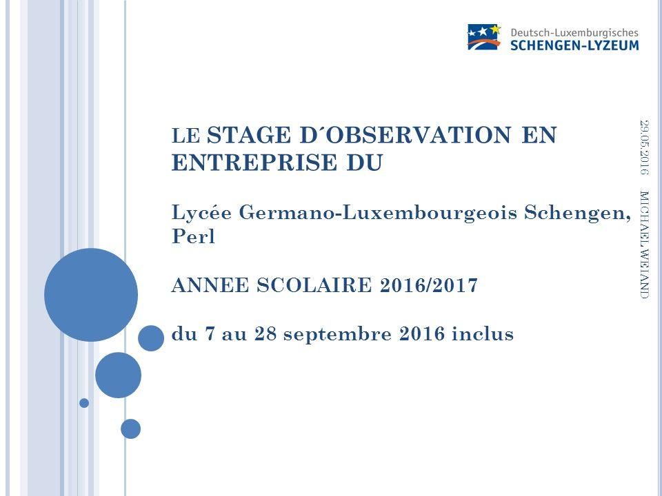 LE STAGE D´OBSERVATION EN ENTREPRISE DU Lycée Germano-Luxembourgeois Schengen, Perl ANNEE SCOLAIRE 2016/2017 du 7 au 28 septembre 2016 inclus 29.05.2016 MICHAEL WEIAND