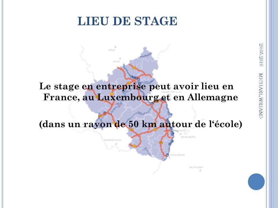 LIEU DE STAGE 29.05.2016 MICHAEL WEIAND Le stage en entreprise peut avoir lieu en France, au Luxembourg et en Allemagne (dans un rayon de 50 km autour de l'école)