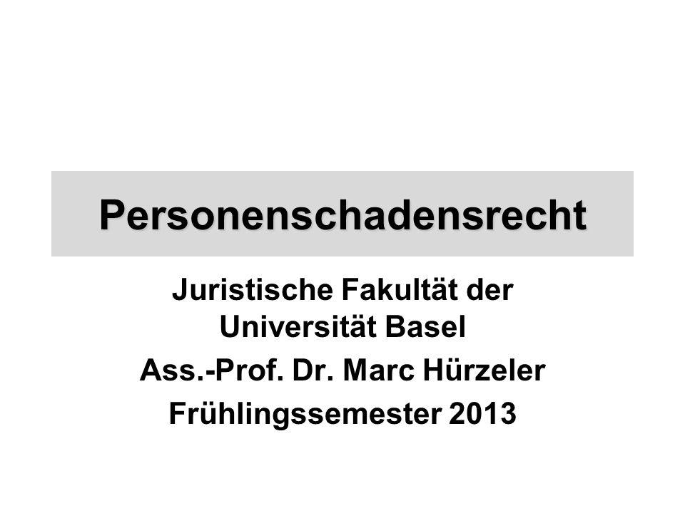 Personenschadensrecht Juristische Fakultät der Universität Basel Ass.-Prof. Dr. Marc Hürzeler Frühlingssemester 2013