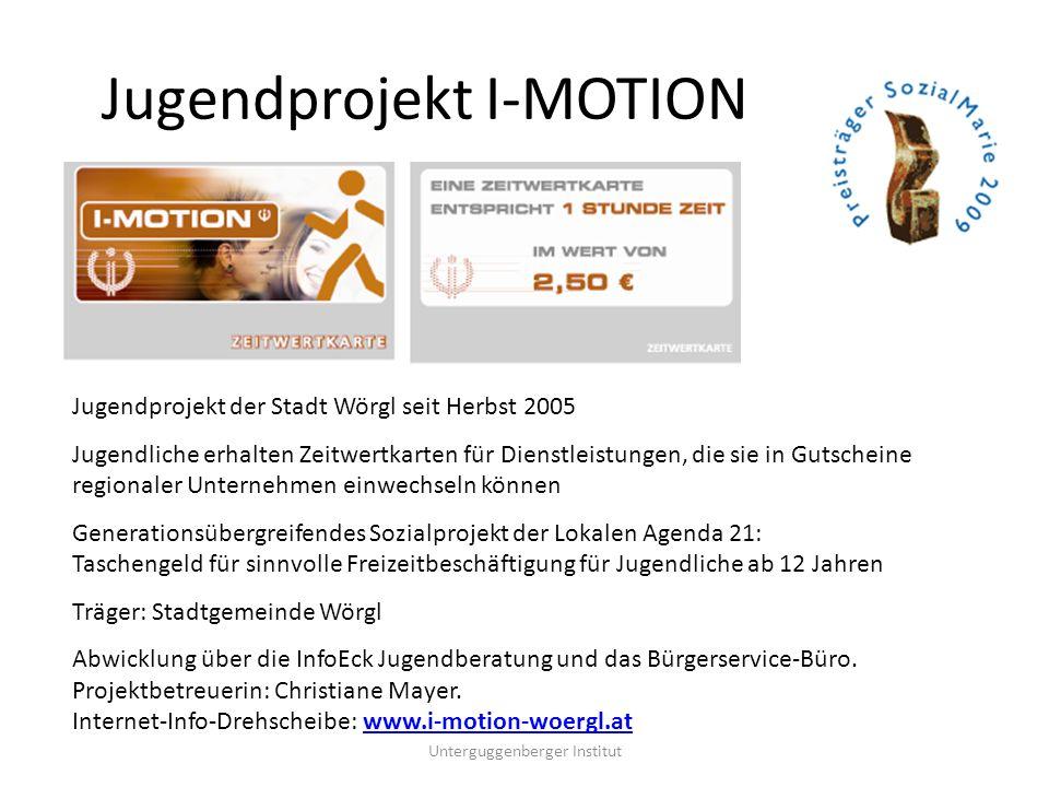 Mitmachen ist ganz einfach… Jugendliche erhalten die I-MOTION-CARD die sie als Teilnehmer ausweist und gleichzeitig den Versicherungsschutz gewährleistet (Haftpflichtversicherung) 2 Stunden pro Tag dürfen die Jugendlichen aktiv werden Zeitwertkarten um 2,50 Euro bei der Stadt erhältlich, kostenlose Abgabe im Rahmen des Sozialsponsorings Infos gibt´s zu den Öffnungszeiten im InfoEck Wörgl Infos im Internet: www.i-motion-woergl.atwww.i-motion-woergl.at Unterguggenberger Institut