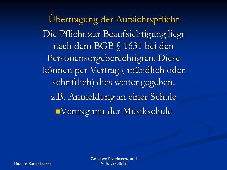 Thomas Kamp-Deister Zwischen Erziehungs-, und Aufsichtspflicht Übertragung der Aufsichtspflicht Die Pflicht zur Beaufsichtigung liegt nach dem BGB § 1631 bei den Personensorgeberechtigten.