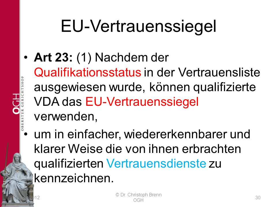 EU-Vertrauenssiegel Art 23: (1) Nachdem der Qualifikationsstatus in der Vertrauensliste ausgewiesen wurde, können qualifizierte VDA das EU-Vertrauenssiegel verwenden, um in einfacher, wiedererkennbarer und klarer Weise die von ihnen erbrachten qualifizierten Vertrauensdienste zu kennzeichnen.