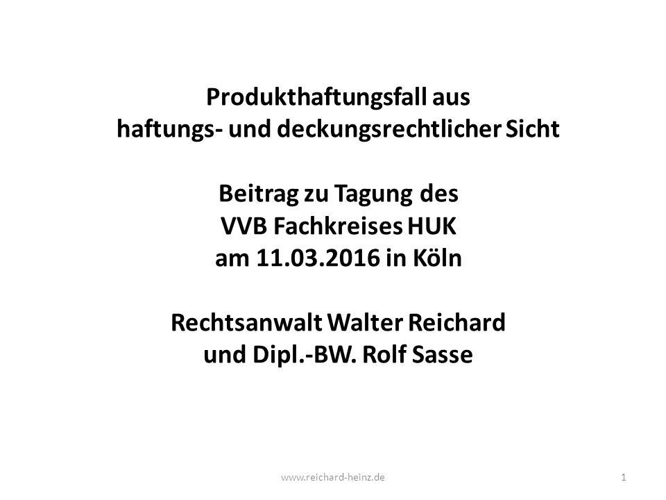Produkthaftungsfall aus haftungs- und deckungsrechtlicher Sicht Beitrag zu Tagung des VVB Fachkreises HUK am 11.03.2016 in Köln Rechtsanwalt Walter Reichard und Dipl.-BW.