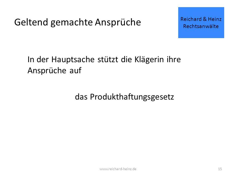 Geltend gemachte Ansprüche In der Hauptsache stützt die Klägerin ihre Ansprüche auf das Produkthaftungsgesetz Reichard & Heinz Rechtsanwälte www.reichard-heinz.de15