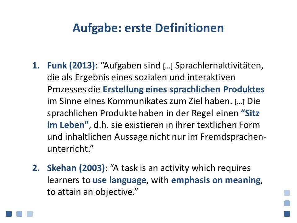 Aufgabe: erste Definitionen 1.Funk (2013): Aufgaben sind [...] Sprachlernaktivitäten, die als Ergebnis eines sozialen und interaktiven Prozesses die Erstellung eines sprachlichen Produktes im Sinne eines Kommunikates zum Ziel haben.