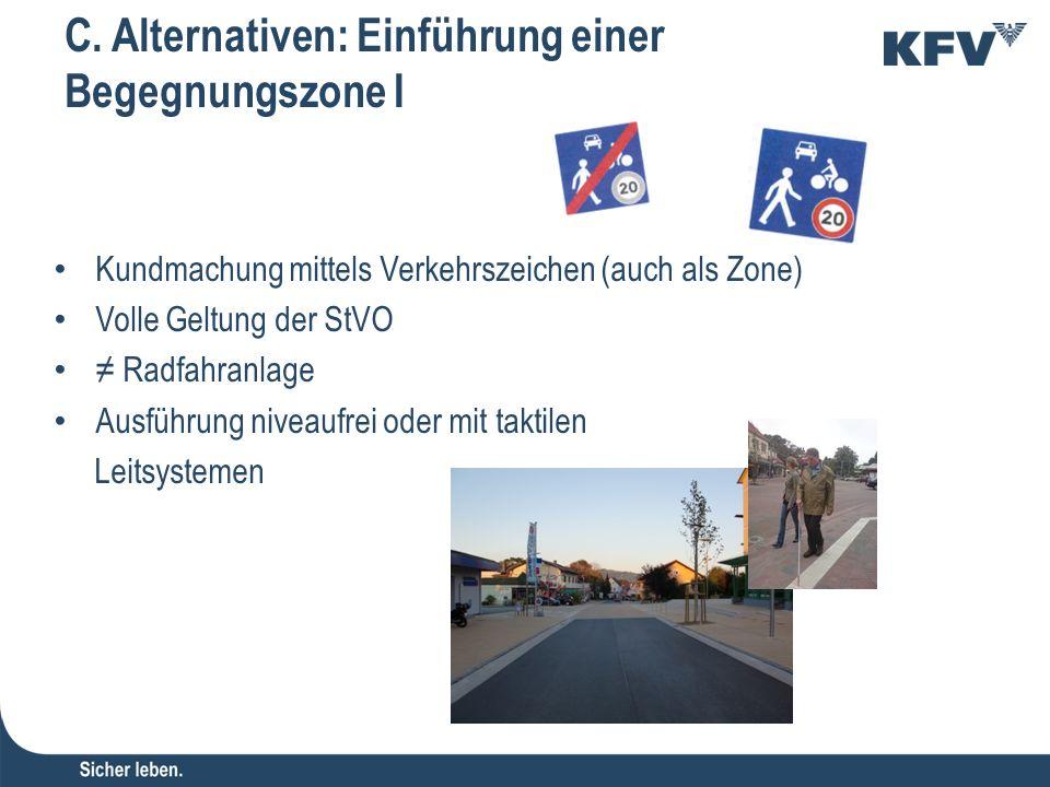 C. Alternativen: Einführung einer Begegnungszone I Kundmachung mittels Verkehrszeichen (auch als Zone) Volle Geltung der StVO ≠ Radfahranlage Ausführu