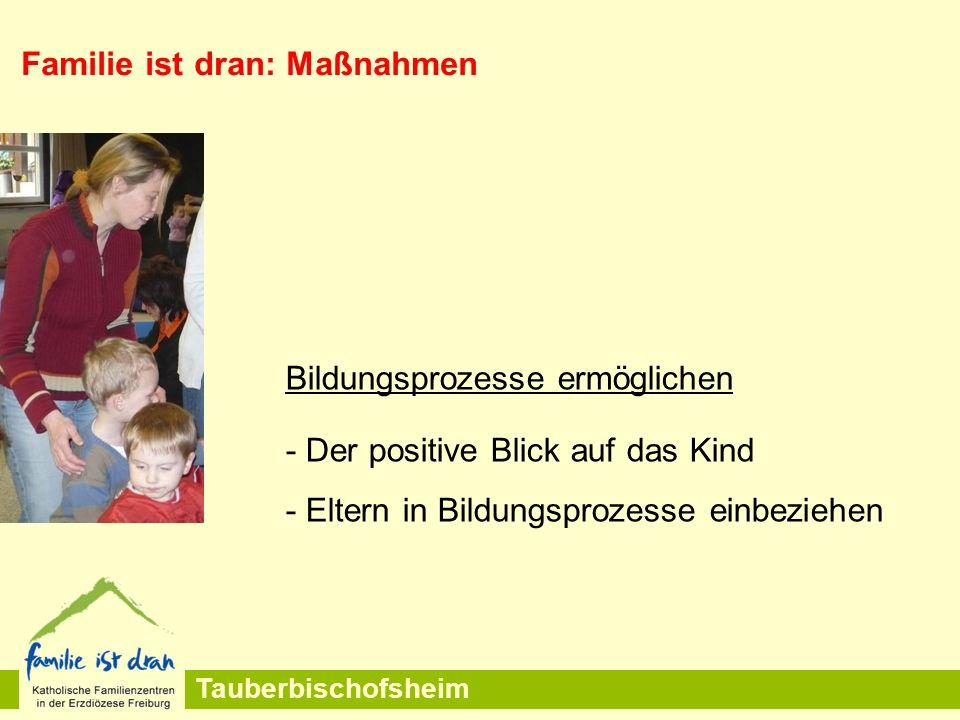 Tauberbischofsheim Familie ist dran: Maßnahmen Bildungsprozesse ermöglichen - Der positive Blick auf das Kind - Eltern in Bildungsprozesse einbeziehen