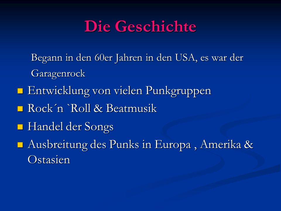Die Geschichte Begann in den 60er Jahren in den USA, es war der Garagenrock Entwicklung von vielen Punkgruppen Entwicklung von vielen Punkgruppen Rock´n `Roll & Beatmusik Rock´n `Roll & Beatmusik Handel der Songs Handel der Songs Ausbreitung des Punks in Europa, Amerika & Ostasien Ausbreitung des Punks in Europa, Amerika & Ostasien