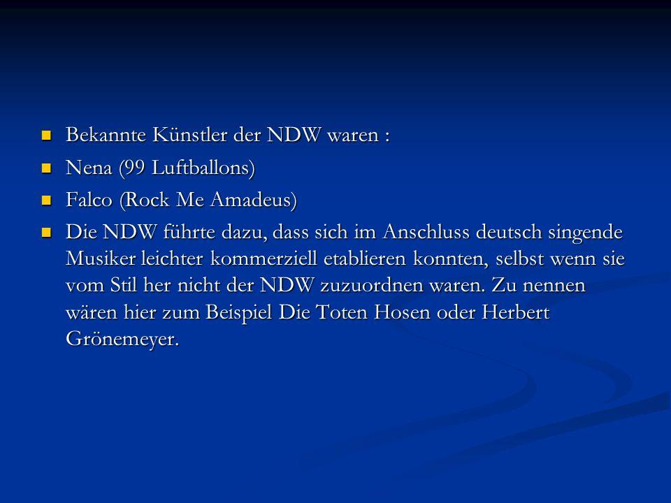 Bekannte Künstler der NDW waren : Bekannte Künstler der NDW waren : Nena (99 Luftballons) Nena (99 Luftballons) Falco (Rock Me Amadeus) Falco (Rock Me Amadeus) Die NDW führte dazu, dass sich im Anschluss deutsch singende Musiker leichter kommerziell etablieren konnten, selbst wenn sie vom Stil her nicht der NDW zuzuordnen waren.
