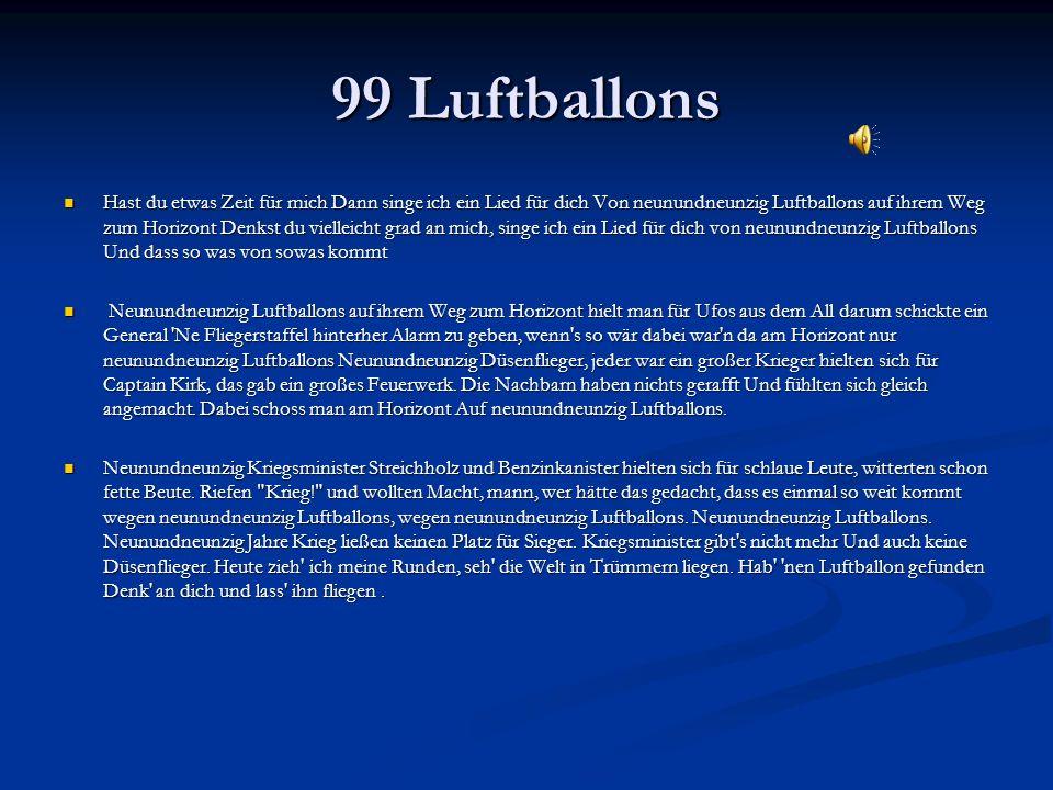 99 Luftballons Hast du etwas Zeit für mich Dann singe ich ein Lied für dich Von neunundneunzig Luftballons auf ihrem Weg zum Horizont Denkst du vielleicht grad an mich, singe ich ein Lied für dich von neunundneunzig Luftballons Und dass so was von sowas kommt Hast du etwas Zeit für mich Dann singe ich ein Lied für dich Von neunundneunzig Luftballons auf ihrem Weg zum Horizont Denkst du vielleicht grad an mich, singe ich ein Lied für dich von neunundneunzig Luftballons Und dass so was von sowas kommt Neunundneunzig Luftballons auf ihrem Weg zum Horizont hielt man für Ufos aus dem All darum schickte ein General Ne Fliegerstaffel hinterher Alarm zu geben, wenn s so wär dabei war n da am Horizont nur neunundneunzig Luftballons Neunundneunzig Düsenflieger, jeder war ein großer Krieger hielten sich für Captain Kirk, das gab ein großes Feuerwerk.