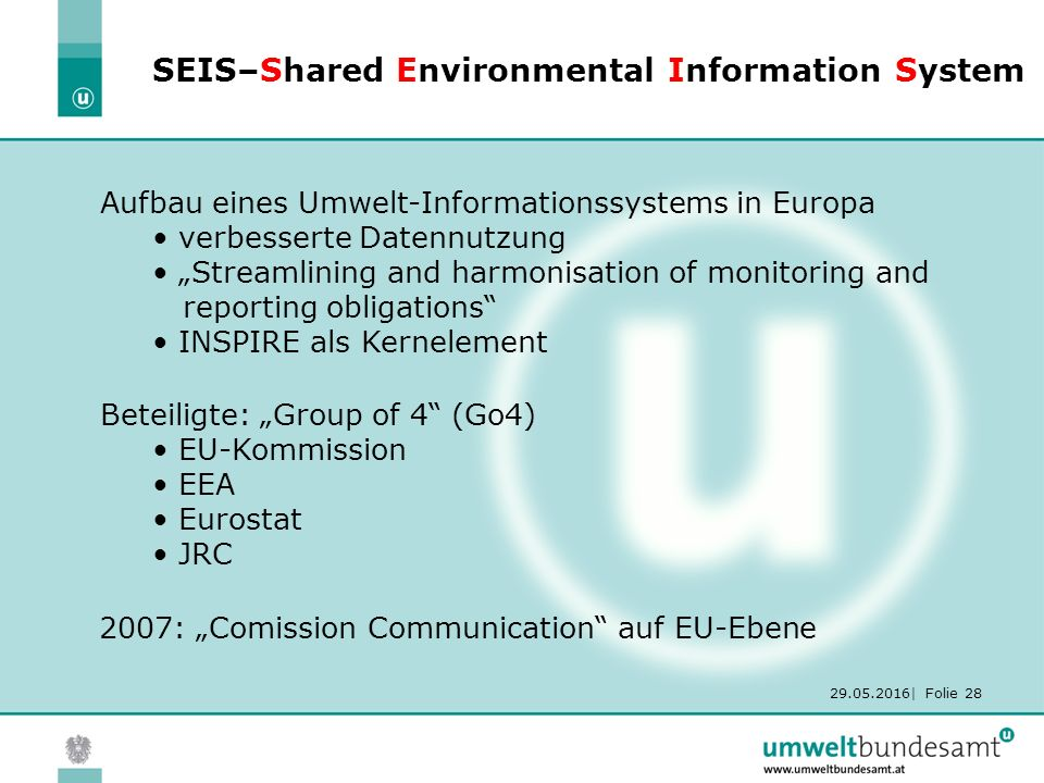 "29.05.2016| Folie 28 SEIS–Shared Environmental Information System Aufbau eines Umwelt-Informationssystems in Europa verbesserte Datennutzung ""Streamlining and harmonisation of monitoring and reporting obligations INSPIRE als Kernelement Beteiligte: ""Group of 4 (Go4) EU-Kommission EEA Eurostat JRC 2007: ""Comission Communication auf EU-Ebene"
