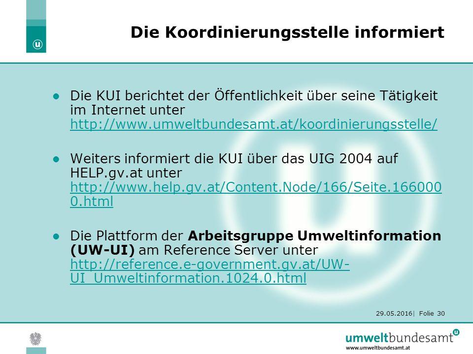 29.05.2016| Folie 30 Die Koordinierungsstelle informiert Die KUI berichtet der Öffentlichkeit über seine Tätigkeit im Internet unter http://www.umweltbundesamt.at/koordinierungsstelle/ http://www.umweltbundesamt.at/koordinierungsstelle/ Weiters informiert die KUI über das UIG 2004 auf HELP.gv.at unter http://www.help.gv.at/Content.Node/166/Seite.166000 0.html http://www.help.gv.at/Content.Node/166/Seite.166000 0.html Die Plattform der Arbeitsgruppe Umweltinformation (UW-UI) am Reference Server unter http://reference.e-government.gv.at/UW- UI_Umweltinformation.1024.0.html http://reference.e-government.gv.at/UW- UI_Umweltinformation.1024.0.html