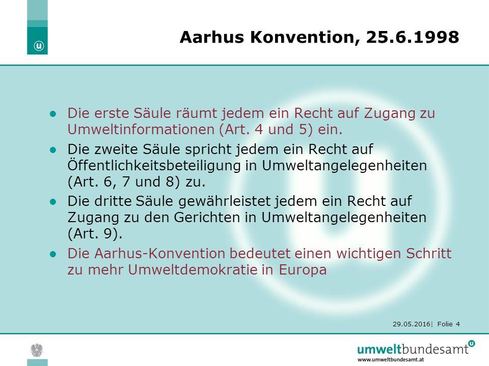 29.05.2016| Folie 4 Aarhus Konvention, 25.6.1998 Die erste Säule räumt jedem ein Recht auf Zugang zu Umweltinformationen (Art.