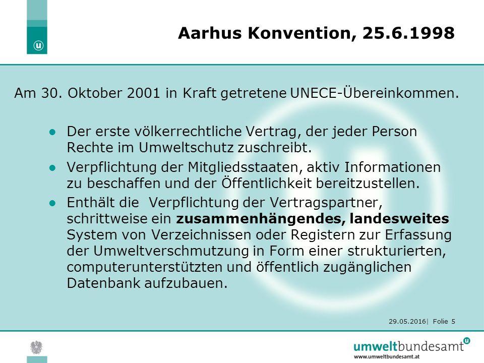 29.05.2016| Folie 5 Aarhus Konvention, 25.6.1998 Der erste völkerrechtliche Vertrag, der jeder Person Rechte im Umweltschutz zuschreibt.