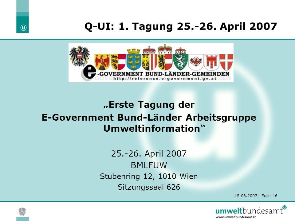 "15.06.2007| Folie 16 Q-UI: 1. Tagung 25.-26. April 2007 ""Erste Tagung der E-Government Bund-Länder Arbeitsgruppe Umweltinformation"" 25.-26. April 2007"