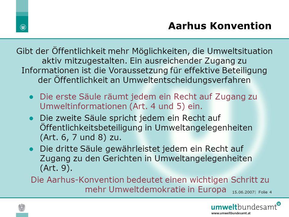 15.06.2007| Folie 4 Aarhus Konvention Die erste Säule räumt jedem ein Recht auf Zugang zu Umweltinformationen (Art. 4 und 5) ein. Die zweite Säule spr