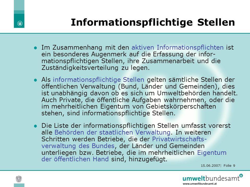 15.06.2007| Folie 9 Informationspflichtige Stellen Im Zusammenhang mit den aktiven Informationspflichten ist ein besonderes Augenmerk auf die Erfassung der infor- mationspflichtigen Stellen, ihre Zusammenarbeit und die Zuständigkeitsverteilung zu legen.