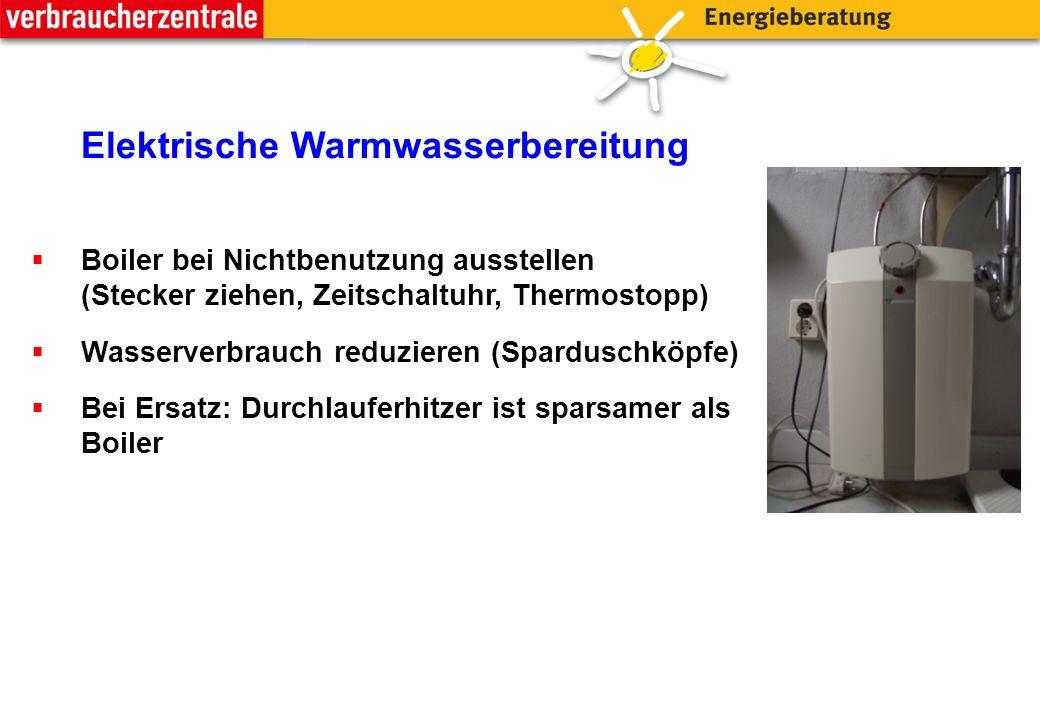 Elektrische Warmwasserbereitung  Boiler bei Nichtbenutzung ausstellen (Stecker ziehen, Zeitschaltuhr, Thermostopp)  Wasserverbrauch reduzieren (Sparduschköpfe)  Bei Ersatz: Durchlauferhitzer ist sparsamer als Boiler