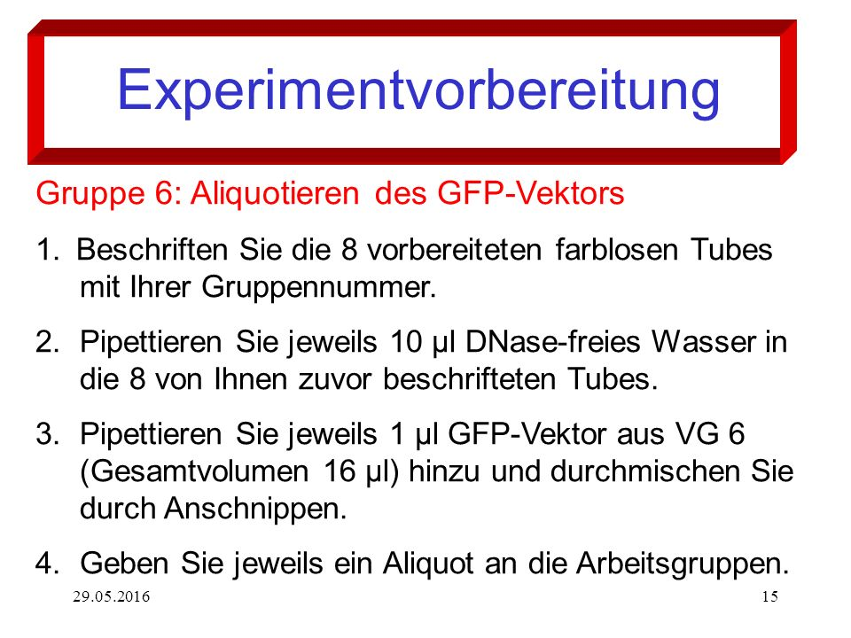 29.05.201615 Experimentvorbereitung Gruppe 6: Aliquotieren des GFP-Vektors 1. Beschriften Sie die 8 vorbereiteten farblosen Tubes mit Ihrer Gruppennum